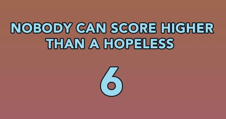 Nobody can score higher than a hopeless 6